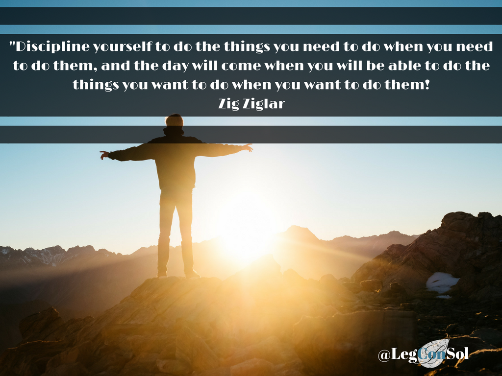 Discipline yourself to do the things you need to do when you need to do them, and the day will come when you will be able to do the things you want to do when you want to do them!~ Zig Ziglar