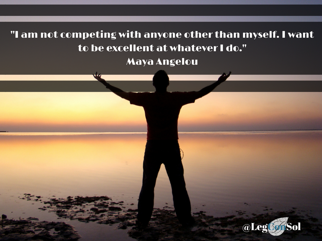 I am not competing with anyone other than myself. I want to be excellent at whatever I do.~ Maya Angelou