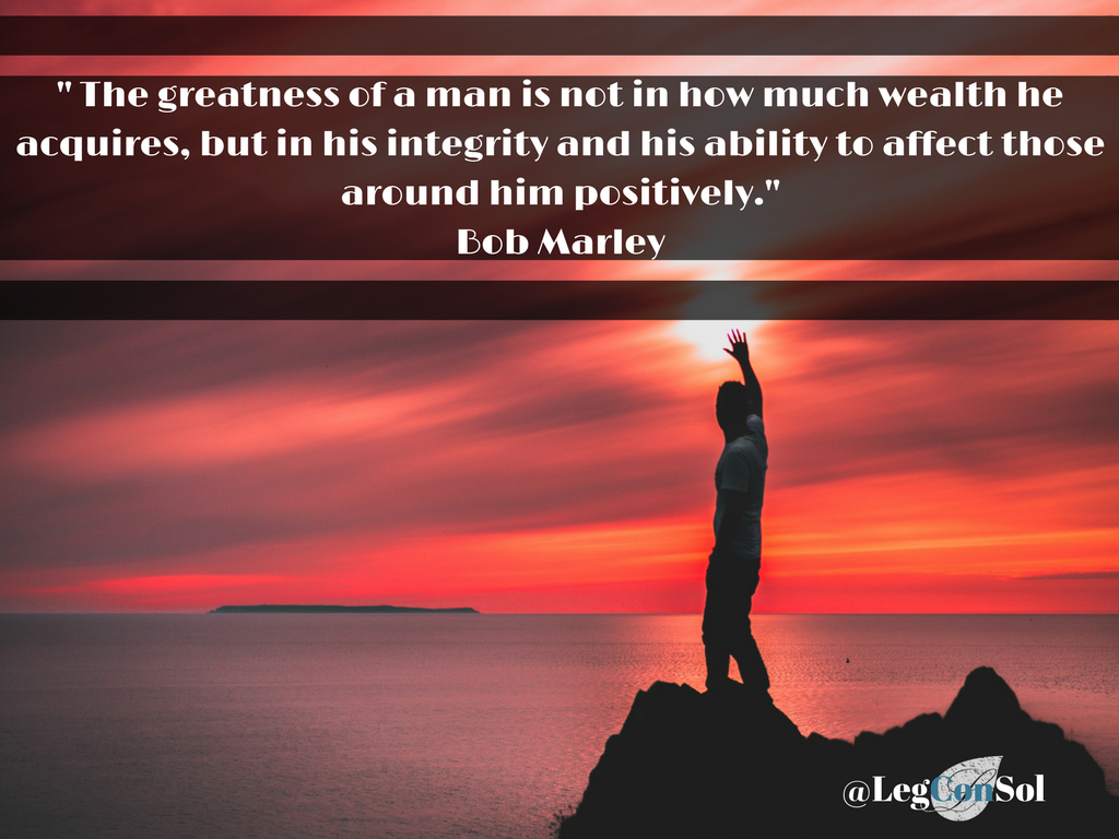 The greatness of a man is not in how much wealth he acquires, but in his integrity and his ability to affect those around him positively.~ Bob Marley