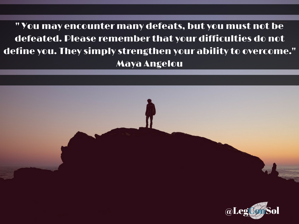 You may encounter many defeats, but you must not be defeated. Please remember that your difficulties do not define you. They simply strengthen your ability to overcome.~ Maya Angelou