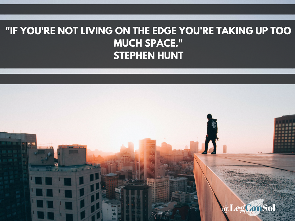 If you're not living on the edge you're taking up too much space.~ Stephen Hunt