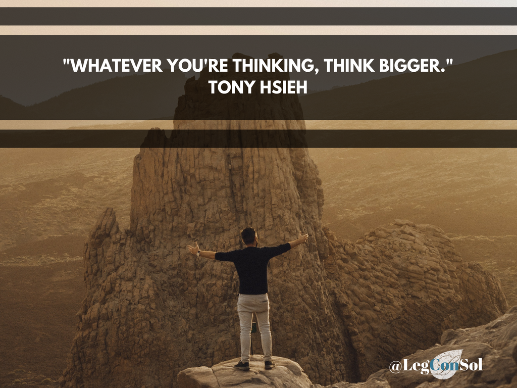 Whatever you're thinking, think bigger.~ Tony Hsieh