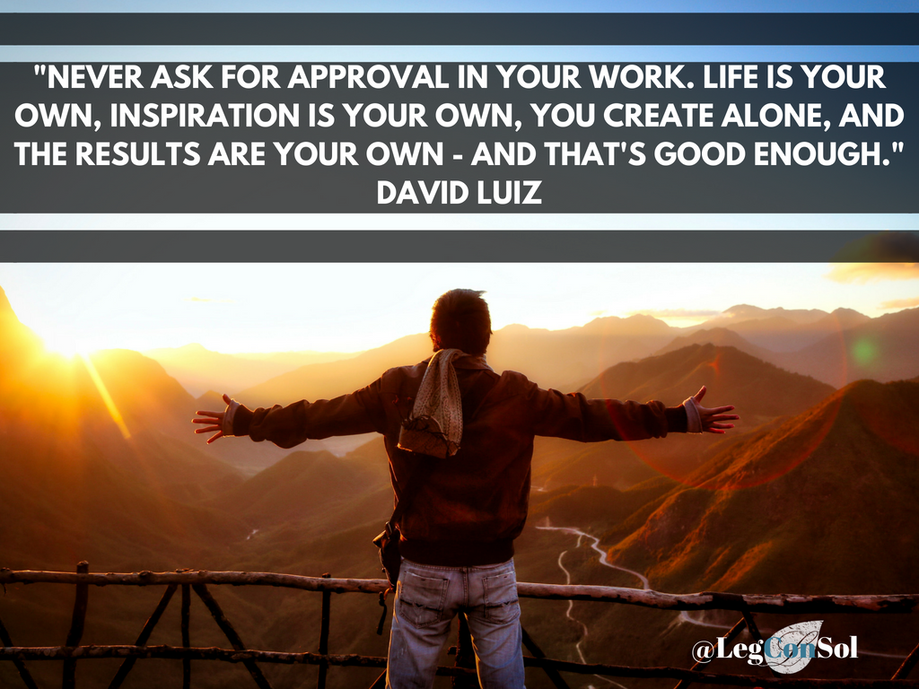 Never ask for approval in your work. Life is your own, inspiration is your own, you create alone and the results are your own-and that's good enough.~ David Luiz