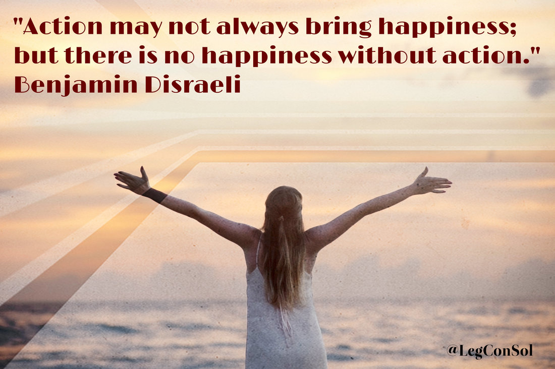Action may not always bring happiness; but there is no happiness without action.~ Benjamin Disraeli
