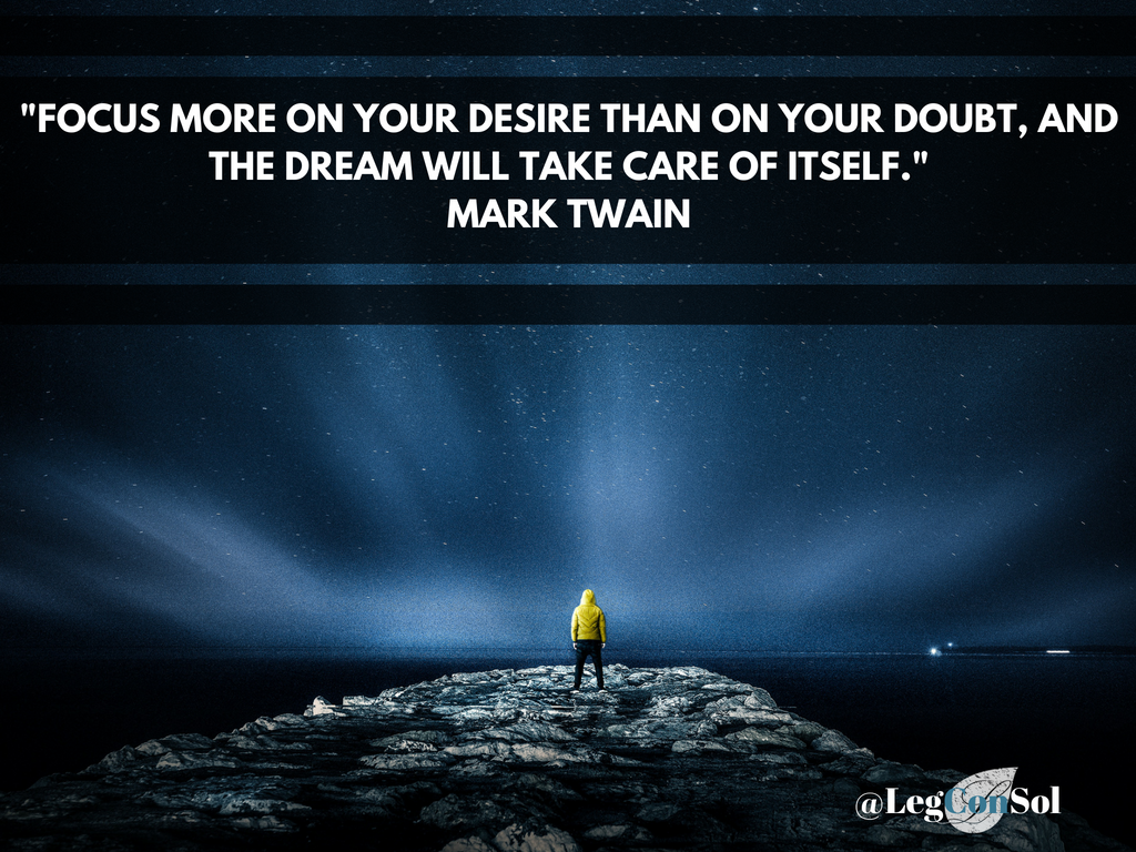 Focus more on your desire than on your doubt, and the dream will take care of itself.~ Mark Twain