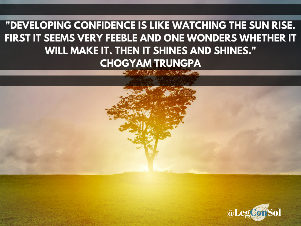 Developing confidence is like watching the sun rise. First it seems very feeble and one wonders whether it will make it. Then it shines and shines.~ Chogyam Trungpa