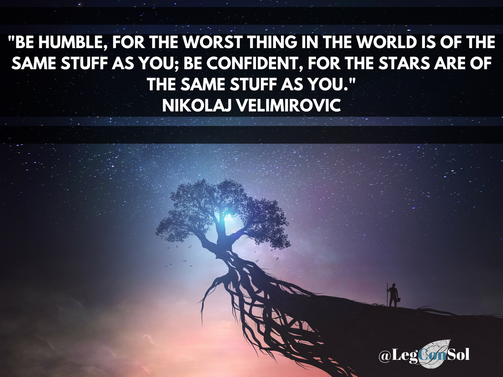 Be humble, for the worst thing in the world is of the same stuff as you; be confident, for the stars are of the same stuff as you.~ Nikolaj Velimirovic