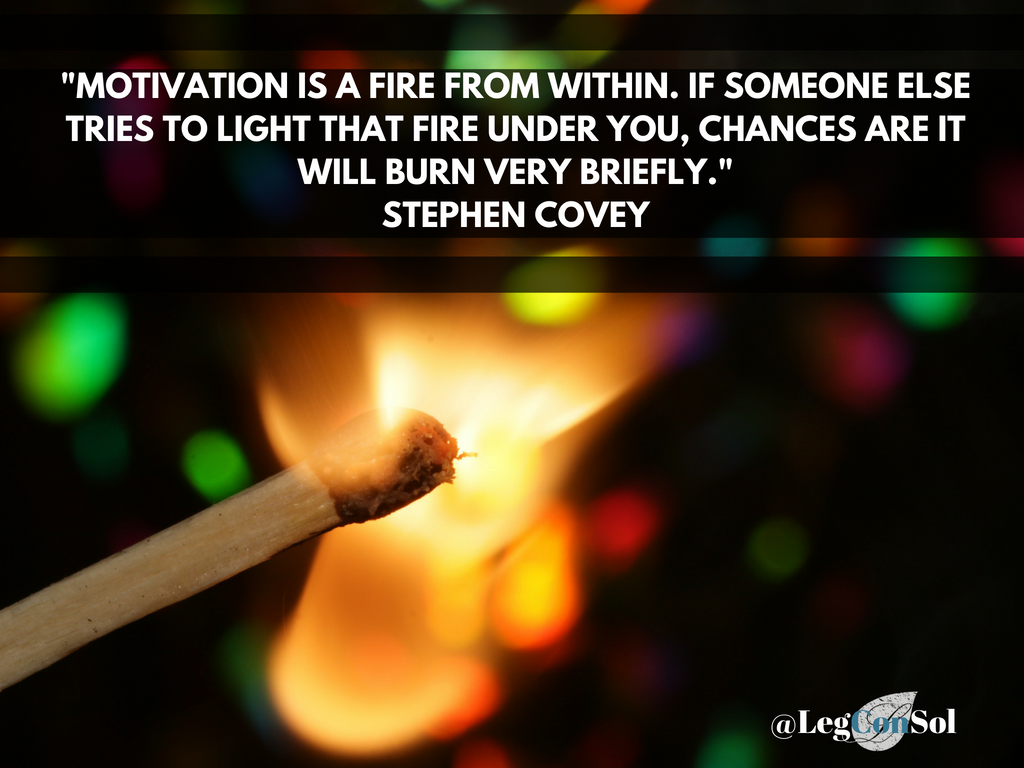Motivation is a fire from within. If someone else tries to light that fire under you, chances are it will burn very briefly.~ Stephen Covey