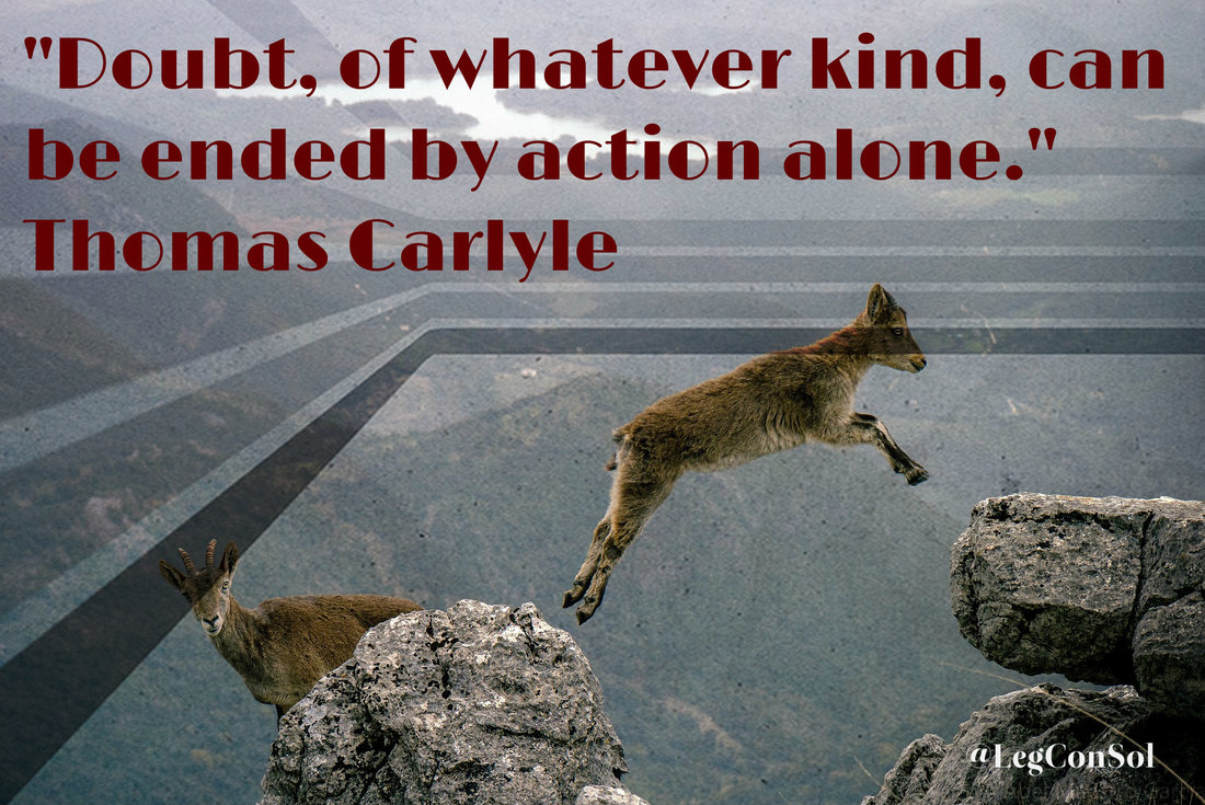 Doubt, of whatever kind, can be ended by action alone.~ Thomas Carlyle